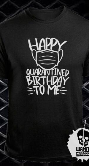 Тениска Happy quarantined birthday to me